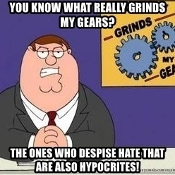 Grinds My Gears Peter Griffin - You know what really grinds my gears? The ones who despise hate that are also hypocrites!