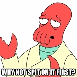 Why not zoidberg? - WHY NOT spit on it first?