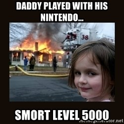 burning house girl - Daddy played with his Nintendo... Smort Level 5000