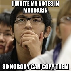 Asian College Freshman - I write my Notes in mandarin  So nobody can copy them
