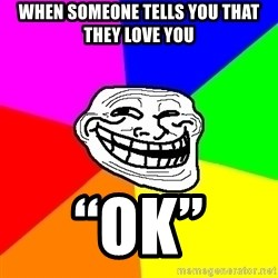 "Trollface - When someone tells you that they love you ""ok"""