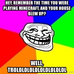 Trollface - HEY, REMEMBER THE TIME YOU WERE PLAYING MINECRAFT, AND YOUR HOUSE BLEW UP? WELL, TROLOLOLOLOLOLOLOLOLOL
