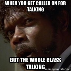 Angry Samuel L Jackson - When you get called on for talking But the whole class talking