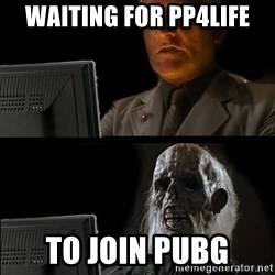 Waiting For - waiting for pp4life to join pubg