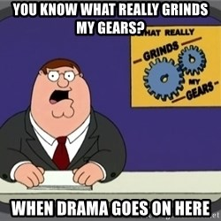 What really grinds my gears - you know what really grinds my gears? when drama goes on here