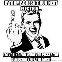 middle finger - If trump doesn't run next election... i'm voting for whoever pisses the democrats off the most