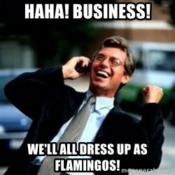 HaHa! Business! Guy! - Haha! Business! We'll all dress up as flamingos!