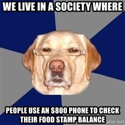 Racist Dawg - We Live In A Society Where People use an $800 Phone to check their Food Stamp Balance