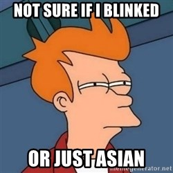Not sure if troll - Not sure if i blinked Or just asian