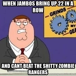 Grinds My Gears Peter Griffin - when jambos bring up 22 in a row and cant beat the shitty zombie rangers