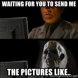 Waiting For - Waiting for you to send me The pictures like..