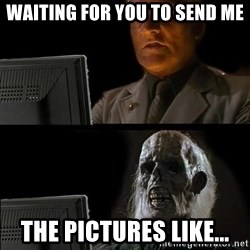 Waiting For - Waiting for you to send me The pictures like...