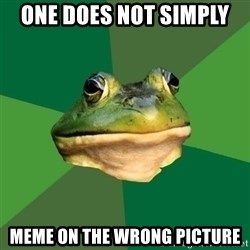 Foul Bachelor Frog - one does not simply  meme on the wrong picture
