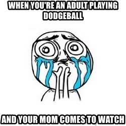 Crying face - when you're an adult playing dodgeball and your mom comes to watch