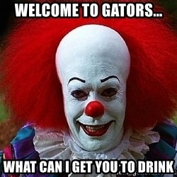 Pennywise the Clown - WelcoMe to gators... WHat Can i get you to drink