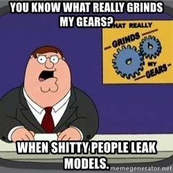 What really grinds my gears - You know what really grinds my gears? when shitty people leak models.