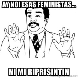 neil degrasse tyson reaction - ay no! Esas feministas... Ni mi riprisintin