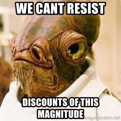 Its A Trap - We cant resist  Discounts oF this magnitude