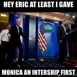 Inappropriate Timing Bill Clinton - Hey eric At least i gave Monica an intership first