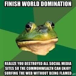 Foul Bachelor Frog - finish world domination realize you destroyed all social media sites so the commonwealth can enjoy surfing the web without being flamed