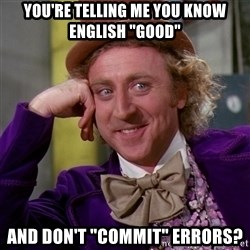 """Willy Wonka - You're telling me you know English """"good"""" And don't """"commit"""" errors?"""