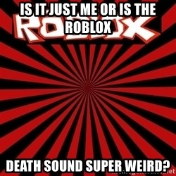 Roblox - is it just me or is the roblox Death sound super weird?
