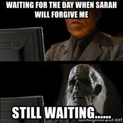 Waiting For - waiting for the day when sarah will forgive me still waiting......