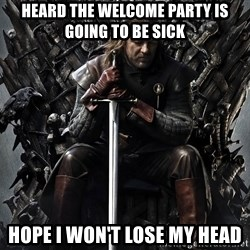Eddard Stark - heard the welcome party is going to be sick Hope I won't lose my head