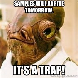 Its A Trap - samples will arrive tomorrow. it's a trap!