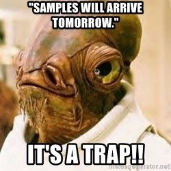 "Its A Trap - ""samples will arrive tomorrow."" it's a trap!!"