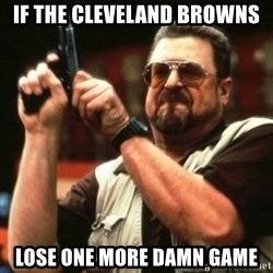 john goodman - If the cleveland brOwns  Lose One more damn gAme