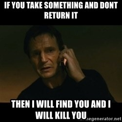 liam neeson taken - if you take something and dont return it then i will find you and i will kill you