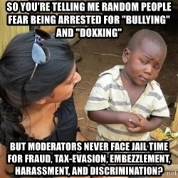 "skeptical black kid - So you're telling me random people fear being arrested for ""bullying"" and ""doxxing"" but moderators never face jail time for fraud, tax-evasion, embezzlement, harassment, and discrimination?"