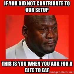 crying michael jordan - if you did not contribute to our setup this is you when you ask for a bite to eat