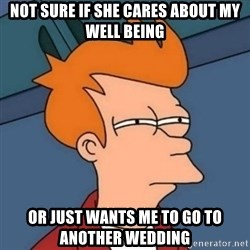 Not sure if troll - Not sure if She cares about my well being Or just wants me to go to another wedding
