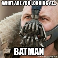 Bane - what are you looking at... BatMAN