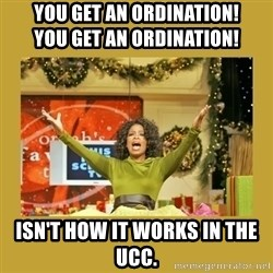 Oprah You get a - You get an ORDINATION!                     you GET an ordination! Isn't how it works in the UCC.
