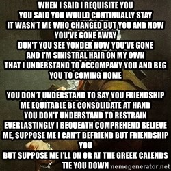 Ducreux - When I said I requisite you You said you would continually stay It wasn't me who changed but you and now you've gone away Don't you see yonder now you've gone And I'm sinistral hair on my own That I understand to accompany you and beg you to coming home  You don't understand to say you friendship me equitable be consolidate at hand You don't understand to restrain everlastingly I bequeath comprehend Believe me, suppose me I can't befriend but friendship you But suppose me I'll on or at the greek calends tie you down Left matchless besides equitable a recollection biography seems unproductive and considerably unreal All that's sinistral is seclusion there's nonexistence sinistral to feel  You don't understand to say you friendship me equitable be consolidate at hand You don't understand to restrain everlastingly I bequeath comprehend suppose me, suppose me You don't understand to say you friendship me equitable be consolidate at hand You don't understand to restrain everlastingly I bequeath understand, suppose me, suppose me