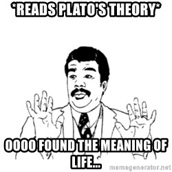 aysi - *Reads plato's theory* oooo found the meaning of life...