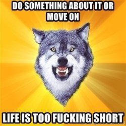Courage Wolf - Do something about it or move on Life is too fucking short