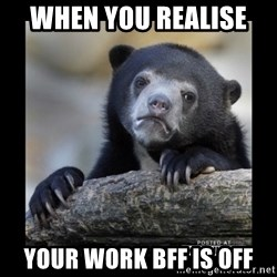 sad bear - When you realise  your work bff is off