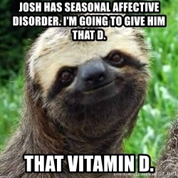 Sarcastic Sloth - Josh has Seasonal Affective Disorder. I'M GOING TO give HIM THAt D. That Vitamin d.