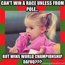 dafuq girl - can't win a race unless from pole... but wins world championship, dafuq???