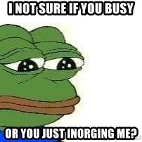 Sad Frog - I not sure if you busy  Or you just inorging me?
