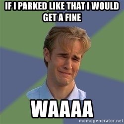 Sad Face Guy - IF I PARKED LIKE THAT I WOULD GET A FINE Waaaa