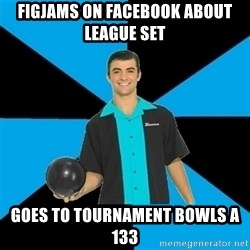 Annoying Bowler Guy  - FIGJAMs on facebook about league set goes to tournament bowls a 133