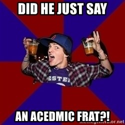 Sunny Student - did he just say an acedmic frat?!
