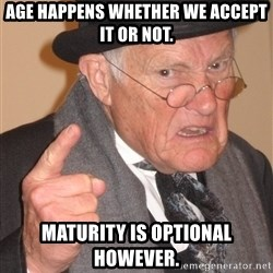 Angry Old Man - Age happens whether we accept it or not. Maturity is optional however.
