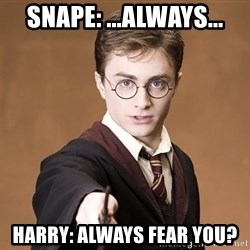 Advice Harry Potter - snape: ...always... harry: always fear you?