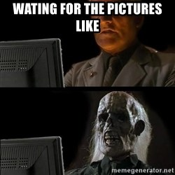 Waiting For - Wating for the pictures like